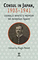 Consul in Japan, 1903-1942: Oswald White's Memoir 'all Ambition Spent'