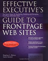Effective Executive's Guide to Frontpage Web Sites: The Eight Steps for Designing, Building, and Managing Frontpage 2000 Web Sites (Effective Executive's Guides)