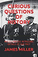CURIOUS QUESTIONS OF HISTORY: MISCELLANEOUS INTRIGUING DETAILS OF OUR PAST