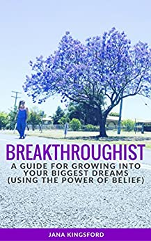 BREAKTHROUGHIST: A GUIDE TO GROWING INTO YOUR BIGGEST DREAMS WITH BELIEF by [Kingsford, Jana]