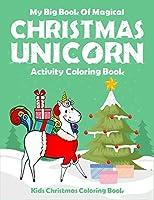 My Big Book Of Magical Christmas Unicorn Activity Coloring Book Kids Christmas Coloring Book: For toddler, preschool and kindergarten kids. Creative unique unicorn coloring book christmas edition. (Kids coloring Book)