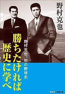 勝ちたければ歴史に学べ ~野村克也、知の野球史~ (小学館文庫)