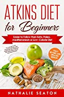 Atkins Diet for Beginners: Easier to Follow than Keto, Paleo, Mediterranean or Low-Calorie Diet to Lose Up To 30 Pounds In 30 Days and Keep It Off with Simple 21 Day Meal Plans and 80 Low Carb Recipes