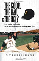 The Good, the Bad, and the Ugly Pittsburgh Pirates: Heart-Pounding, Jaw-Dropping, and Gut-Wrenching Moments from Pittsburgh Pirates History (Good, the Bad, the Ugly)