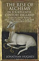 The Rise of Alchemy in Fourteenth-Century England: Plantagenet Kings and the Search for the Philosopher's Stone