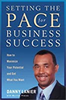 Setting the Pace for Business Success: How to Maximize Your Potential and Get What You Want