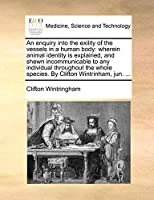 An Enquiry Into the Exility of the Vessels in a Human Body: Wherein Animal Identity Is Explained, and Shewn Incommunicable to Any Individual Throughout the Whole Species. by Clifton Wintrinham, Jun. ...