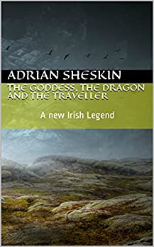 The Goddess, the Dragon and the Traveller: A New Irish Legend by [Sheskin, Adrian]