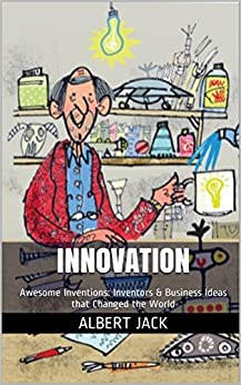Innovation: Awesome Inventions: Inventors & Business Ideas that Changed the World by [Jack, Albert]
