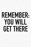 Remember: You Will Get There: A 6x9 Inch Matte Softcover Journal Notebook With 120 Blank Lined Pages And An Uplifting Positive Motivational Cover Slogan