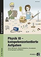 Physik III - kompetenzorientierte Aufgaben: Optik, Mechanik, Elektrizitaetslehre, Atomphysik, Schwingungen und Wellen (9. und 10. Klasse)