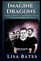 Imagine Dragons Stress Away Coloring Book: An Adult Coloring Book Based on The Life of Imagine Dragons. (Imagine Dragons Stress Away Coloring Books)