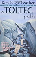 A Toltec Path: A User's Guide to the Teachings of Don Juan Matus, Carlos Castaneda, and Other Toltec Seers