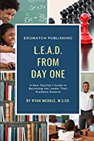 LEAD from Day One: A New Teacher's Guide to Becoming the Leader Their Students Deserve