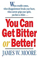 You Can Get Bitter or Better!: When Trouble Comes, When Disappointment Breaks Your Heart, When Sorrow Grips Your Spirit, You Have a Choice...