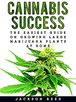 Cannabis Success: The Easiest Guide on Growing Large Marijuana Plants at Home (Cannabis, Cannabis Growing, Marijuana, Marijuana Growing, Medical Marijuana, Medical Cannabis, Hydroponics) by [Reed, Jackson]