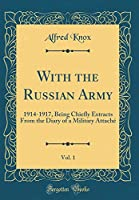 With the Russian Army, Vol. 1: 1914-1917, Being Chiefly Extracts from the Diary of a Military Attaché (Classic Reprint)