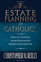 Estate Planning for Catholics: How to Lovingly Share Possessions Beyond Your Lifetime