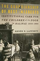 The Guardianship of Best Interests: Institutional Care for the Children of the Poor in Halifax, 1850-1960 (McGill-Queen's Studies in the History of Religion, Series two)