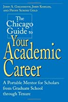 The Chicago Guide to Your Academic Career: A Portable Mentor for Scholars from Graduate School through Tenure by John A. Goldsmith John Komlos Penny Schine Gold(2001-01-15)