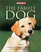 The Family Dog: An Owner's Guide to All Aspects of Caring for Your Dog