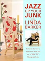 Jazz Up Your Junk With Linda Barker: Fabulous Furniture Makeovers from the Star of Bbc-Tv's Changing Rooms