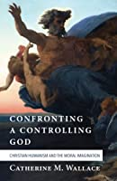 Confronting a Controlling God: Christian Humanism and the Moral Imagination (Confronting Fundamentalism)