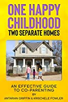 One Happy Childhood Two Seperate Homes:: An Effective Guide to Co-Parenting