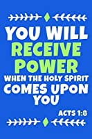 You Will Receive Power When The Holy Spirit Comes Upon You - Acts 1:8: Blank Lined Journal Notebook:Inspirational Motivational Bible Quote Scripture Christian Gift Gratitude Prayer Journal For Women Men 6x9 | 110 Blank  Pages |