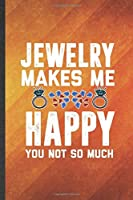 Jewelry Makes Me Happy You Not So Much: Funny Blank Lined Jewelry Designer Notebook/ Journal, Graduation Appreciation Gratitude Thank You Souvenir Gag Gift, Stylish Graphic 110 Pages
