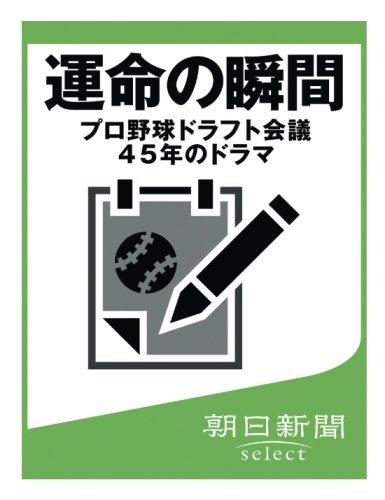 運命の瞬間 プロ野球ドラフト会議45年のドラマ (朝日新聞デジタルSELECT)