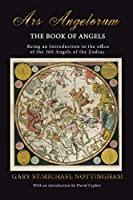 Ars Angelorum - The Book of Angels: Being an instruction of the office of the 360 Angels of the Zodiac.