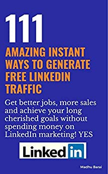 111 Amazing Instant ways to generate FREE LinkedIn Traffic: Without spending money on LinkedIn marketing - Get better jobs, more sales and achieve your long cherished goals by [Barai, Madhusudhan]
