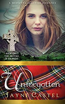 Unforgotten: A Medieval Scottish Romance (The Sisters of Kilbride Book 1) by [Castel, Jayne]