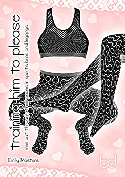 [Masters, Emily]のTraining Him to Please: Men Put Through Their Paces In Sports Bras and Leggings (English Edition)