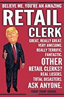 Funny Trump Journal - Believe Me. You're An Amazing Retail Clerk Great, Really Great. Very Awesome. Fantastic. Other Retail Clerks? Total Disasters. Ask Anyone.: Retail Store Clerk Cashier Appreciation Gift Trump Gag Gift Better Than A Card Notebook