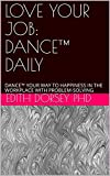LOVE YOUR JOB: DANCE™ DAILY: DANCE™ YOUR WAY TO HAPPINESS IN THE WORKPLACE WITH PROBLEM-SOLVING (English Edition)