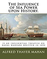 The Influence of Sea Power Upon History.: Is an Influential Treatise on Naval Warfare Written in 1890