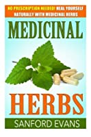 Medicinal Herbs: No Prescription Needed! Heal Yourself Naturally With Medicinal Herbs (Herbal Remedies - Herbs - Holistic - Natural Medicine)