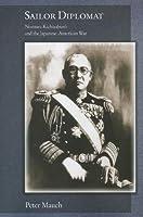 Sailor Diplomat: Nomura Kichisaburo and the Japanese-American War (Harvard East Asian Monographs)