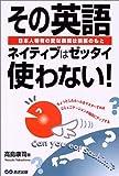 その英語ネイティブはゼッタイ使わない!―日本人特有の変な表現は誤解のもと