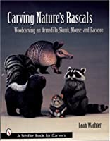 Carving Nature's Rascals: Woodcarving an Armadillo, Skunk, Mouse, And Raccoon (Schiffer Book for Carvers)