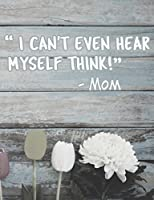 I Can't Even Hear Myself Think!: Funny Mom Quotes Composition Notebook - Nostalgic Sayings by Our Moms Journal Diary Log, Blank Wide Ruled, 100 Pages