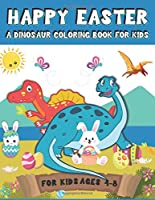 Happy Easter A Dinosaur Coloring Book for Kids: A Fun Gift Idea for KidsGirls and Boys | Easter Coloring Pages for Kids Ages 4-8