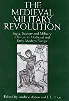 The Medieval Military Revolution: State, Society, and Military Change in Medieval and Early Modern Europe