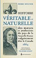 Histoire Veritable Et Naturelle Des Moeurs Et Productions Du Pays de La Nouvelle-France Vulgairement Dite Le Canada [1664]