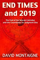 End Times and 2019: The End of the Mayan Calendar and the Countdown to Judgment Day by David Montaigne(2013-02-15)