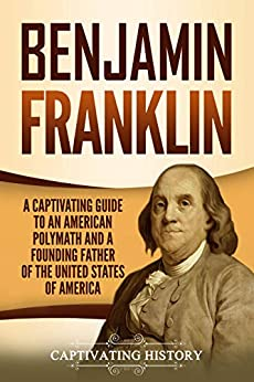 Benjamin Franklin: A Captivating Guide to an American Polymath and a Founding Father of the United States of America by [History, Captivating]