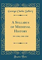 A Syllabus of Medieval History: 395-1500, 1300-1500 (Classic Reprint)