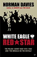White Eagle, Red Star: The Polish-Soviet War 1919-1920 and The Miracle on the Vistula by Norman Davies(2003-11-01)